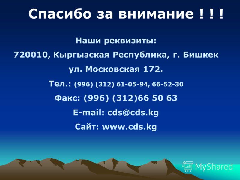 Спасибо за внимание ! ! ! Наши реквизиты: 720010, Кыргызская Республика, г. Бишкек ул. Московская 172. Тел.: (996) (312) 61-05-94, 66-52-30 Факс: (996) (312)66 50 63 E-mail: cds@cds.kg Сайт: www.cds.kg