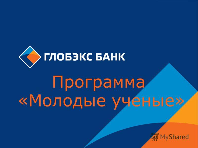 ЗАО «ГЛОБЭКСБАНК» Программа «Молодые ученые»