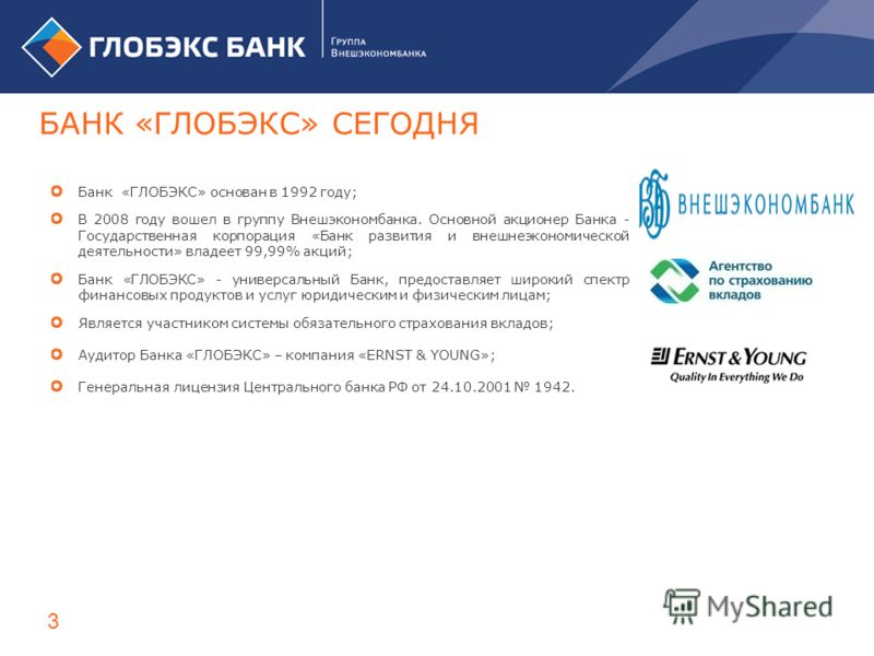 Банк «ГЛОБЭКС» основан в 1992 году; В 2008 году вошел в группу Внешэкономбанка. Основной акционер Банка - Государственная корпорация «Банк развития и внешнеэкономической деятельности» владеет 99,99% акций; Банк «ГЛОБЭКС» - универсальный Банк, предост