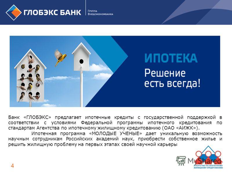 Банк «ГЛОБЭКС» предлагает ипотечные кредиты с государственной поддержкой в соответствии с условиями Федеральной программы ипотечного кредитования по стандартам Агентства по ипотечному жилищному кредитованию (ОАО «АИЖК»). Ипотечная программа «МОЛОДЫЕ