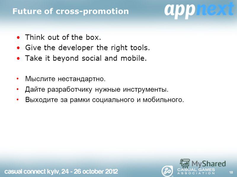Future of cross-promotion Think out of the box. Give the developer the right tools. Take it beyond social and mobile. Мыслите нестандартно. Дайте разработчику нужные инструменты. Выходите за рамки социального и мобильного. 18