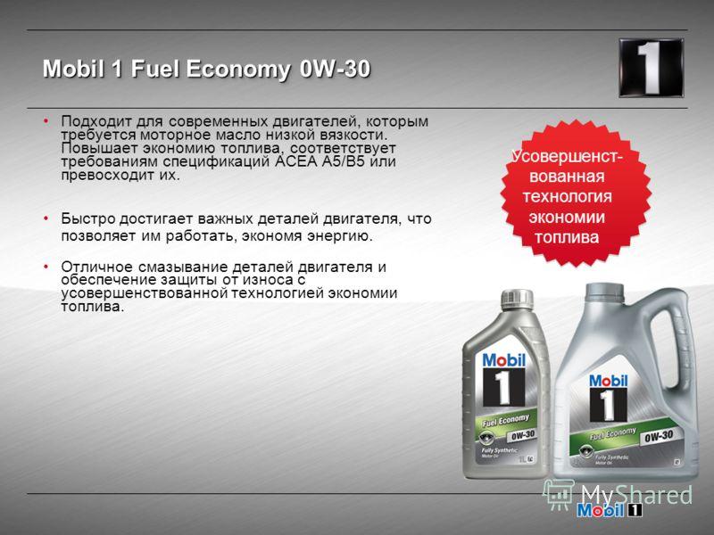 Mobil 1 Fuel Economy 0W-30 Подходит для современных двигателей, которым требуется моторное масло низкой вязкости. Повышает экономию топлива, соответствует требованиям спецификаций ACEA A5/B5 или превосходит их. Быстро достигает важных деталей двигате