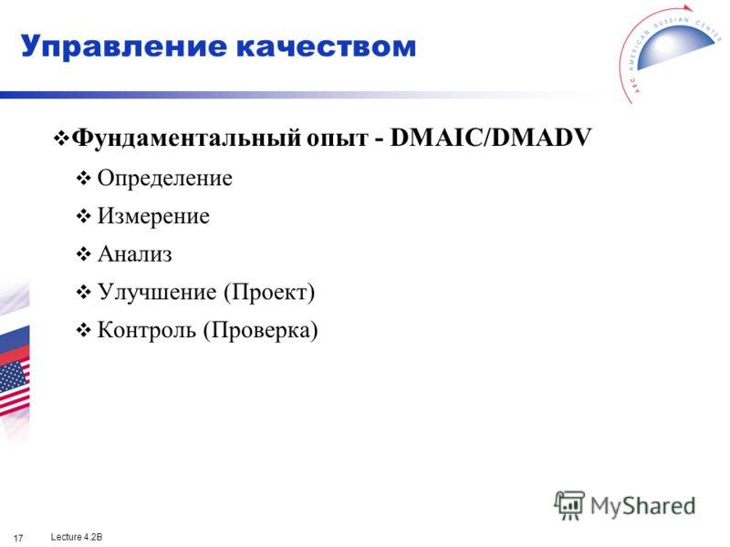 Lecture 4.2B 17 Фундаментальный опыт - DMAIC/DMADV Определение Измерение Анализ Улучшение (Проект) Контроль (Проверка) Управление качеством