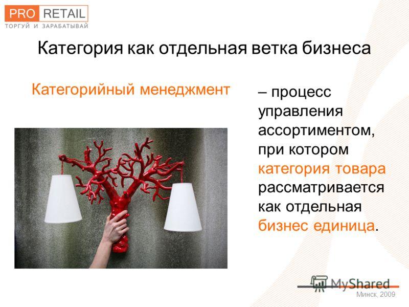 Минск, 2009 Категория как отдельная ветка бизнеса – процесс управления ассортиментом, при котором категория товара рассматривается как отдельная бизнес единица. Категорийный менеджмент