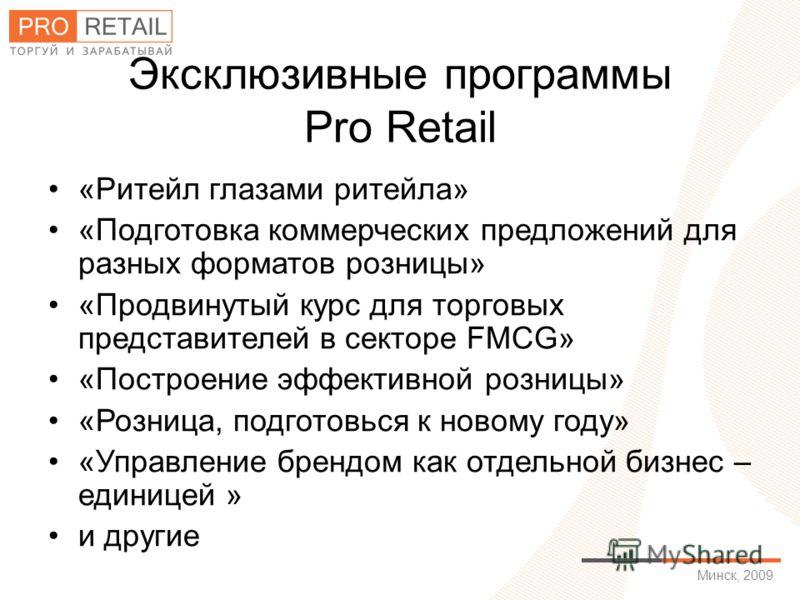 Минск, 2009 Эксклюзивные программы Pro Retail «Ритейл глазами ритейла» «Подготовка коммерческих предложений для разных форматов розницы» «Продвинутый курс для торговых представителей в секторе FMСG» «Построение эффективной розницы» «Розница, подготов