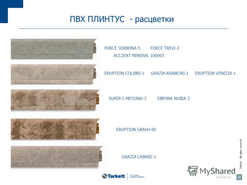 Tarkett – All rights reserved ПВХ ПЛИНТУС - расцветки 2013-06-19 21 FORCE SORBONA-5 FORCE TREVI-2 ACCZENT MINERAL 100003 ERUPTION COLIBRI-1 GRAZIA ARABESKI-1 ERUPTION VENEZIA-1 SUPER S MESSINA-3 EBPONA NUBIA-3 ERUPTION SARAH-00 GRAZIA CABARE-1