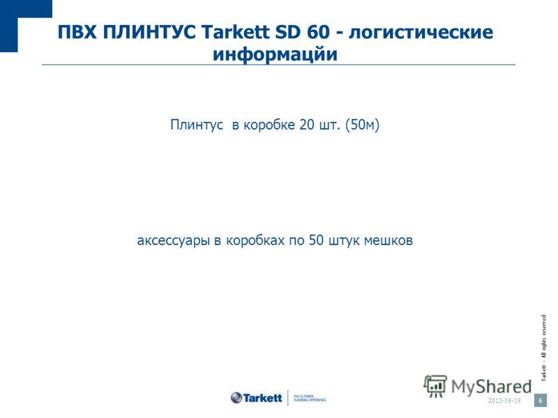 Tarkett – All rights reserved ПВХ ПЛИНТУС Tarkett SD 60 - логистические информацйи Плинтус в коробке 20 шт. (50м) аксессуары в коробках по 50 штук мешков 2013-06-19 6