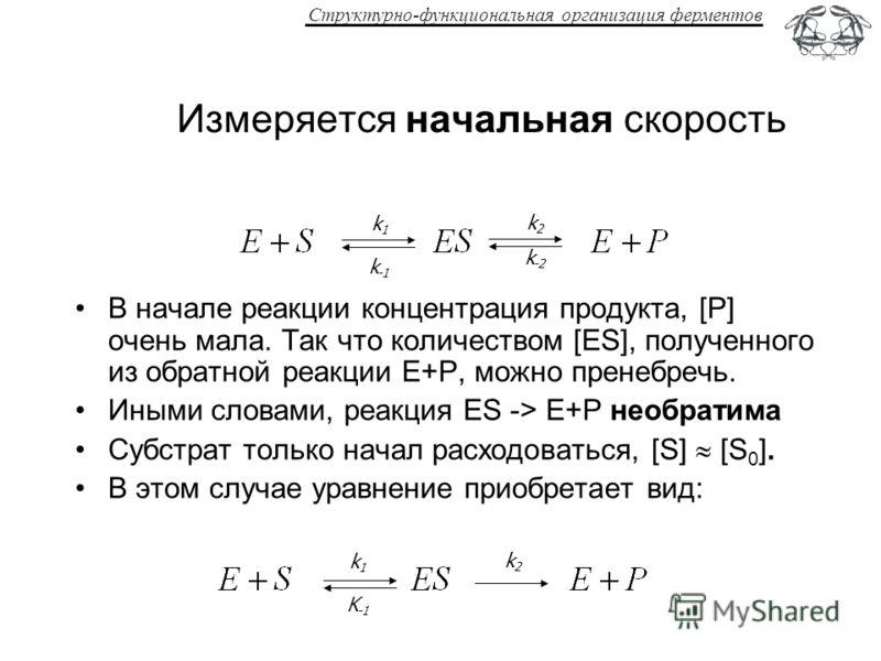 Структурно-функциональная организация ферментов Измеряется начальная скорость В начале реакции концентрация продукта, [P] очень мала. Так что количеством [ES], полученного из обратной реакции E+P, можно пренебречь. Иными словами, реакция ES -> E+P не