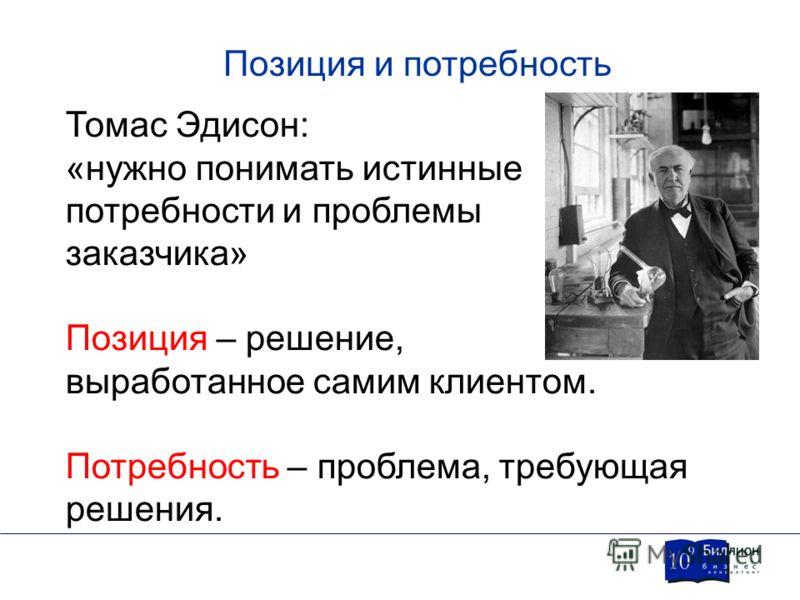 Позиция и потребность Томас Эдисон: «нужно понимать истинные потребности и проблемы заказчика» Позиция – решение, выработанное самим клиентом. Потребность – проблема, требующая решения.