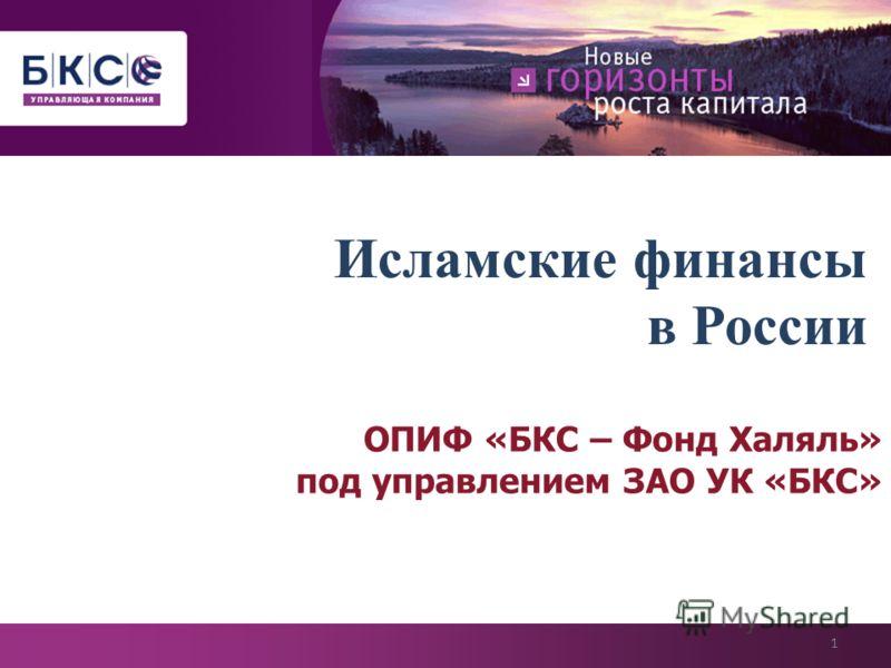 Исламские финансы в России ОПИФ «БКС – Фонд Халяль» под управлением ЗАО УК «БКС» 1