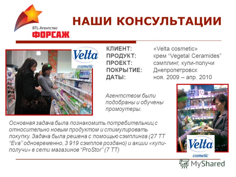 НАШИ КОНСУЛЬТАЦИИ КЛИЕНТ:«Velta cosmetic» ПРОДУКТ:крем Vegetal Ceramides ПРОЕКТ:сэмплинг, купи-получи ПОКРЫТИЕ:Днепропетровск ДАТЫ:ноя. 2009 – апр. 2010 Агентством были подобраны и обучены промоутеры. Основная задача была познакомить потребительниц с