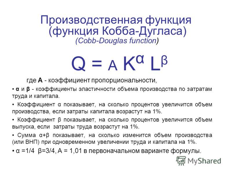 Производственная функция (функция Кобба-Дугласа) (Cobb-Douglas function) Q = A K α L β где A - коэффициент пропорциональности, α и β - коэффициенты эластичности объема производства по затратам труда и капитала. Коэффициент α показывает, на сколько пр