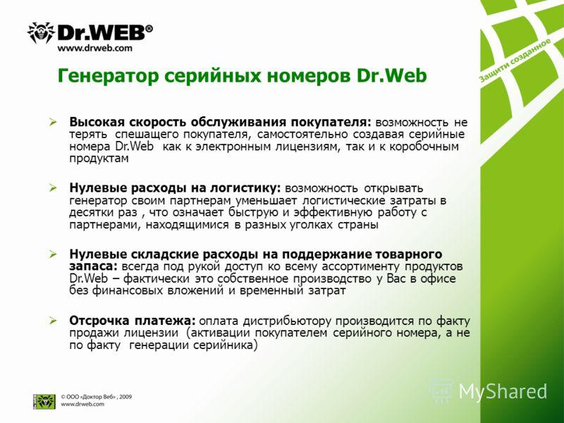 Генератор серийных номеров Dr.Web Высокая скорость обслуживания покупателя: возможность не терять спешащего покупателя, самостоятельно создавая серийные номера Dr.Web как к электронным лицензиям, так и к коробочным продуктам Нулевые расходы на логист