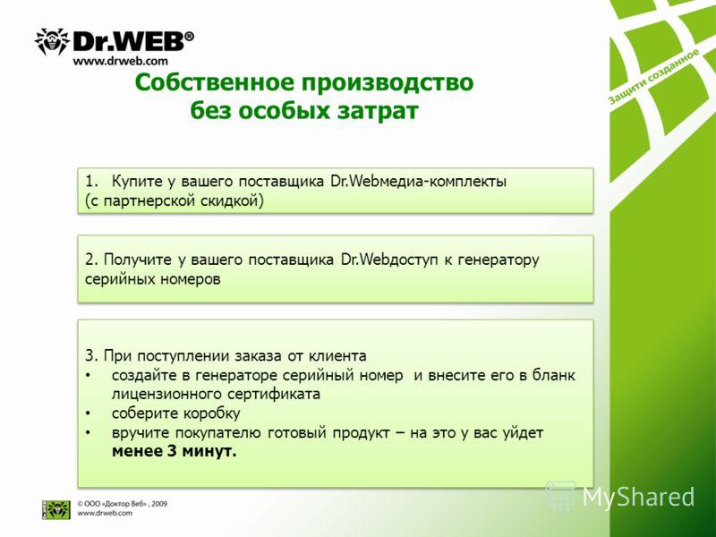 Собственное производство без особых затрат 1.Купите у вашего поставщика Dr.Webмедиа-комплекты (с партнерской скидкой) 1.Купите у вашего поставщика Dr.Webмедиа-комплекты (с партнерской скидкой) 2. Получите у вашего поставщика Dr.Webдоступ к генератору