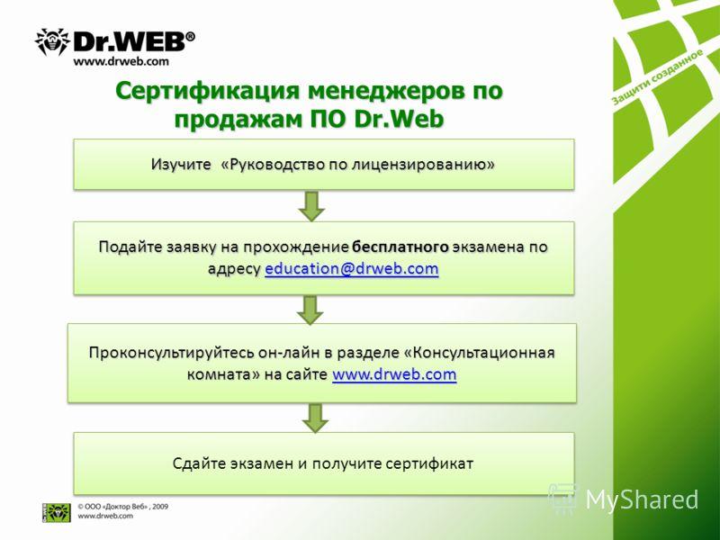 Сертификация менеджеров по продажам ПО Dr.Web Изучите «Руководство по лицензированию» Подайте заявку на прохождение бесплатного экзамена по адресу education@drweb.com education@drweb.com Подайте заявку на прохождение бесплатного экзамена по адресу ed