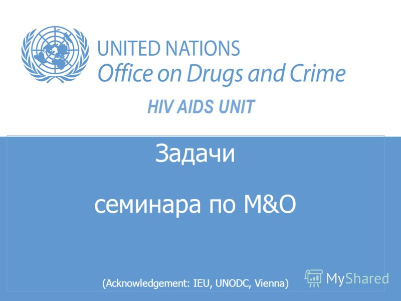 HIV AIDS UNIT Задачи семинара по M&О (Acknowledgement: IEU, UNODC, Vienna)