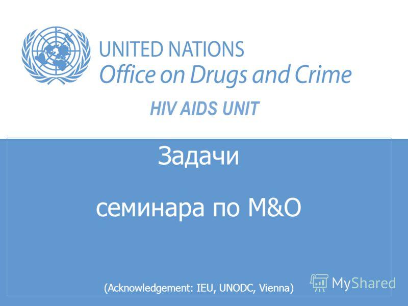 HIV AIDS UNIT Задачи семинара по M&О (Acknowledgement: IEU, UNODC, Vienna)