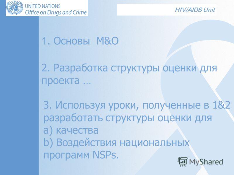 HIV/AIDS Unit 1. Основы M&О 2. Разработка структуры оценки для проекта … 3. Используя уроки, полученные в 1&2 разработать структуры оценки для а) качества b) Воздействия национальных программ NSPs.
