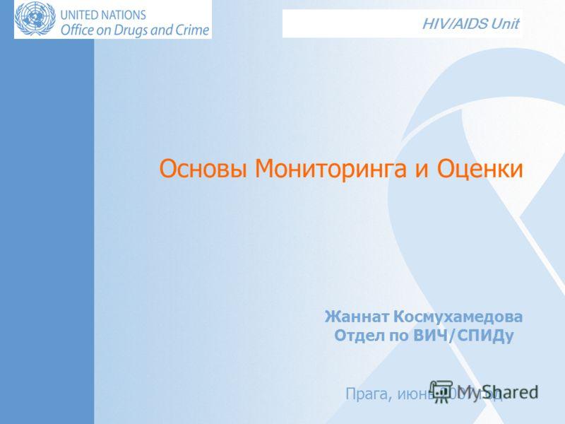 HIV/AIDS Unit Основы Мониторинга и Оценки Жаннат Космухамедова Отдел по ВИЧ/СПИДу Прага, июнь 2007 год