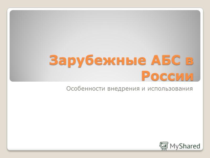 Зарубежные АБС в России Особенности внедрения и использования