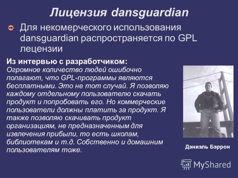 Лицензия dansguardian Для некомерческого использования dansguardian распространяется по GPL лецензии Из интервью с разработчиком: Огромное количество людей ошибочно полагают, что GPL-программы являются бесплатными. Это не тот случай. Я позволяю каждо