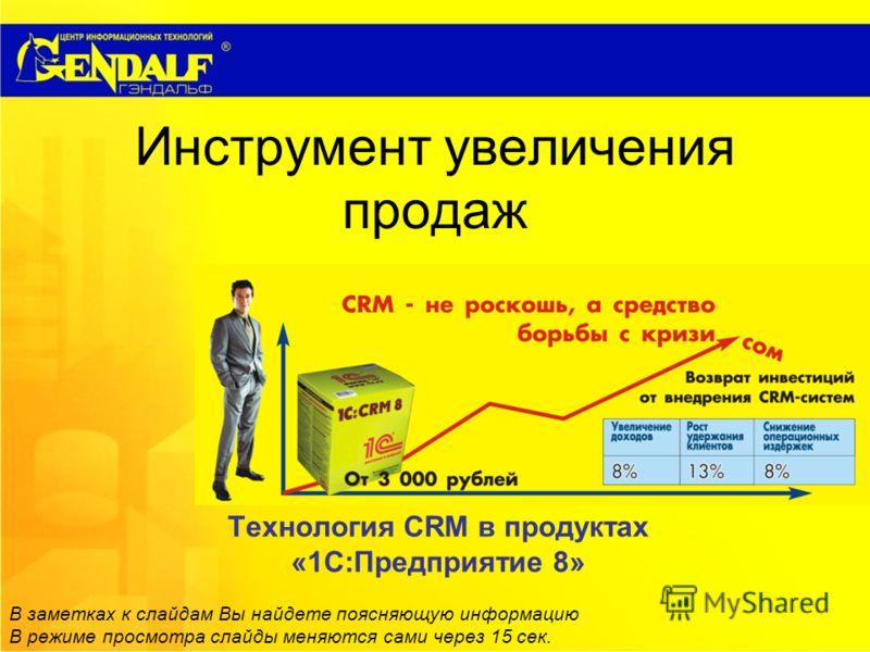 Инструмент увеличения продаж Технология СRM в продуктах «1С:Предприятие 8» В заметках к слайдам Вы найдете поясняющую информацию В режиме просмотра слайды меняются сами через 15 сек.