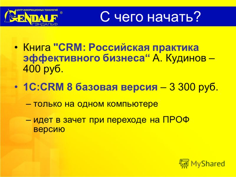 С чего начать? Книга CRM: Российская практика эффективного бизнеса А. Кудинов – 400 руб. 1С:CRM 8 базовая версия – 3 300 руб. –только на одном компьютере –идет в зачет при переходе на ПРОФ версию