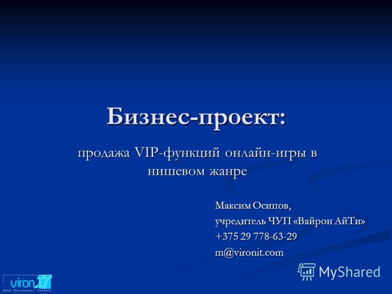 Бизнес-проект: продажа VIP-функций онлайн-игры в нишевом жанре Максим Осипов, учредитель ЧУП «Вайрон АйТи» +375 29 778-63-29 m@vironit.com