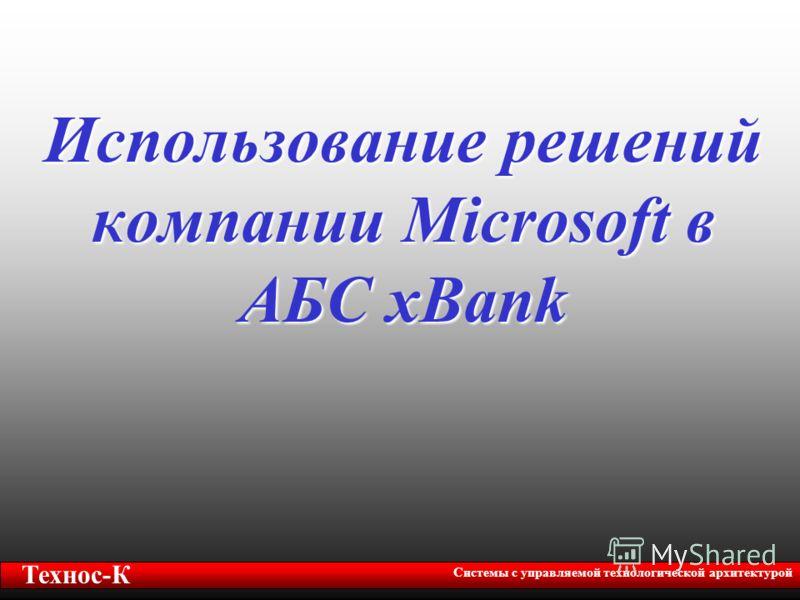 Использование решений компании Microsoft в АБС xBank Технос-К Системы с управляемой технологической архитектурой