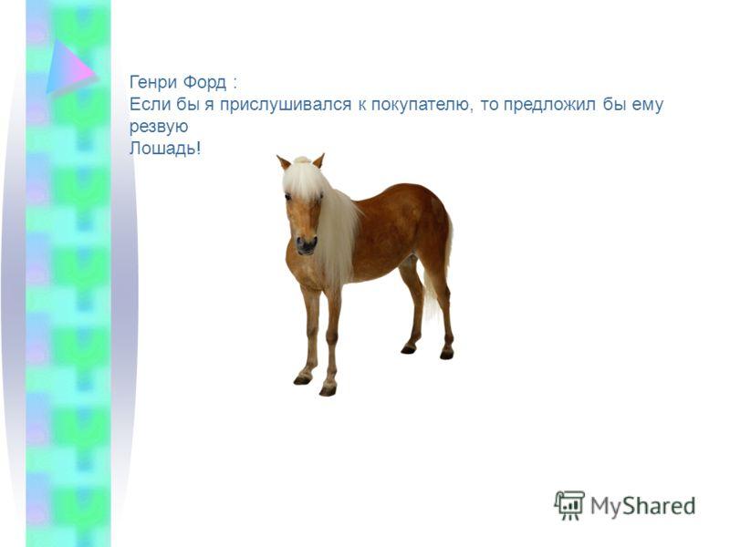 Генри Форд : Если бы я прислушивался к покупателю, то предложил бы ему резвую Лошадь!