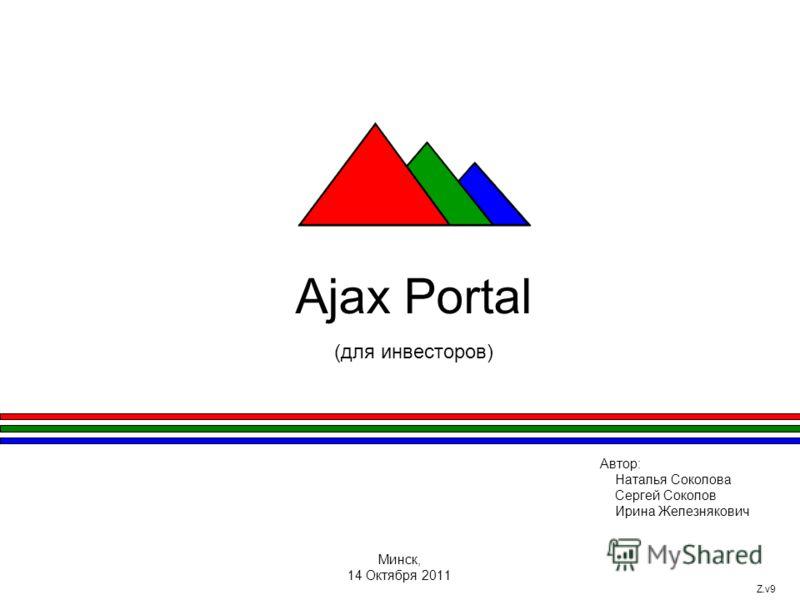 Ajax Portal (для инвесторов) Автор: Наталья Соколова Сергей Соколов Ирина Железнякович Минск, 14 Октября 2011 Z.v9