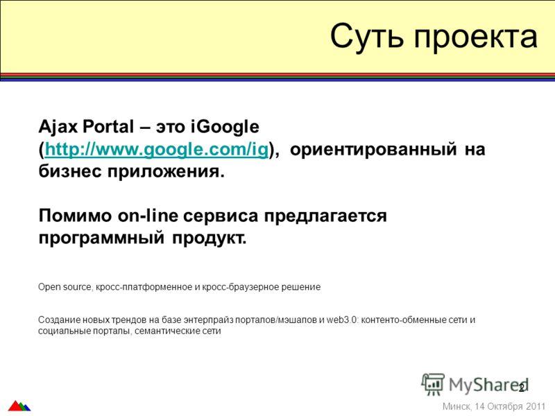 2 Суть проекта Минск, 14 Октября 2011 Ajax Portal – это iGoogle (http://www.google.com/ig), ориентированный на бизнес приложения.http://www.google.com/ig Помимо on-line сервиса предлагается программный продукт. Open source, кросс-платформенное и крос