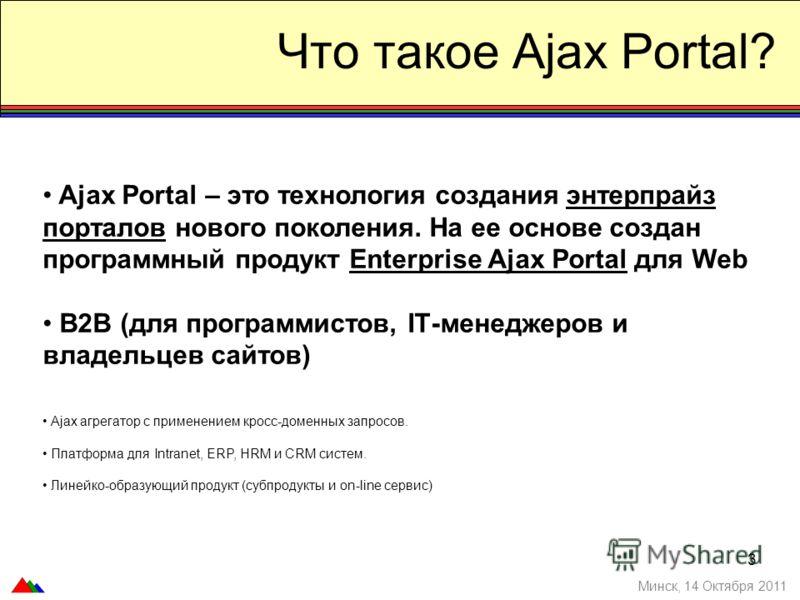 3 Что такое Ajax Portal? Минск, 14 Октября 2011 Ajax Portal – это технология создания энтерпрайз порталов нового поколения. На ее основе создан программный продукт Enterprise Ajax Portal для Web B2B (для программистов, IТ-менеджеров и владельцев сайт