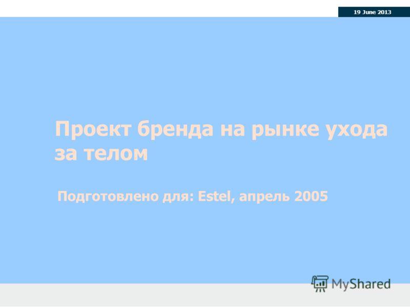 19 June 2013 Проект бренда на рынке ухода за телом Подготовлено для: Estel, апрель 2005