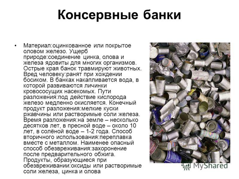 Консервные банки Материал:оцинкованное или покрытое оловом железо. Ущерб природе:соединение цинка, олова и железа ядовиты для многих организмов. Острые края банок травмируют животных. Вред человеку:ранят при хождении босиком. В банках накапливается в