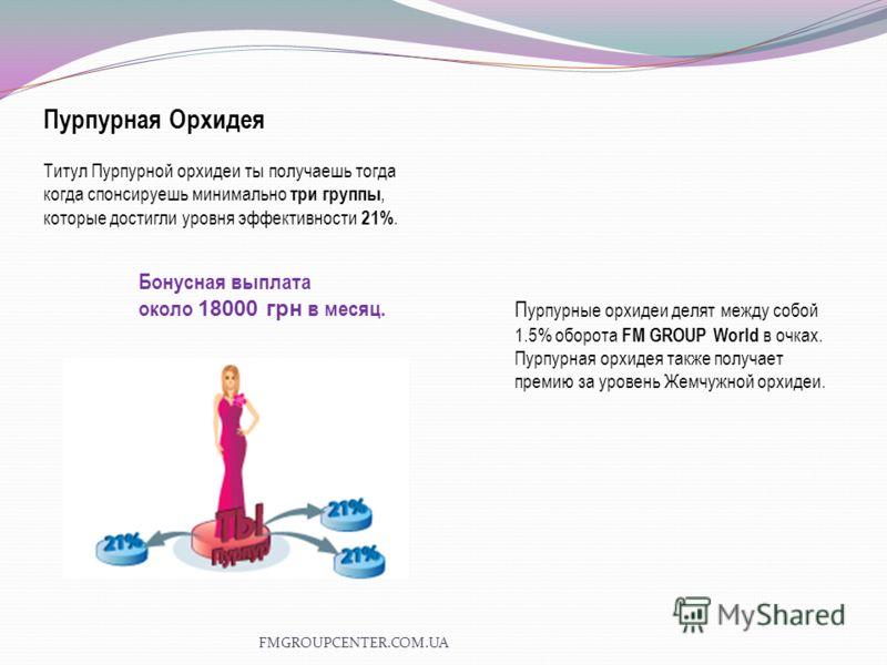 Бонусная выплата около 18000 грн в месяц. Пурпурная Орхидея Титул Пурпурной орхидеи ты получаешь тогда когда спонсируешь минимально три группы, которые достигли уровня эффективности 21%. П урпурные орхидеи делят между собой 1.5% оборота FM GROUP Worl