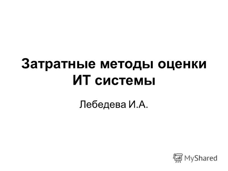 Затратные методы оценки ИТ системы Лебедева И.А.