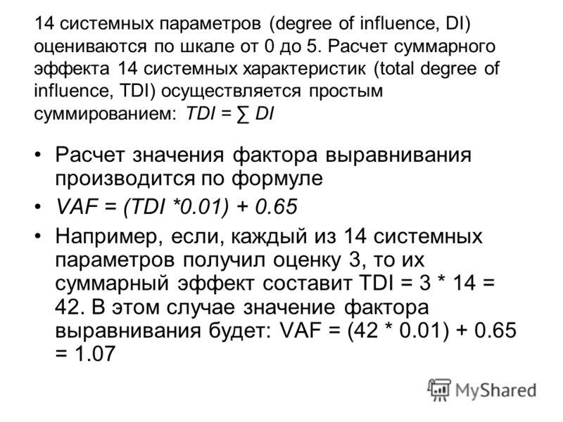 14 системных параметров (degree of influence, DI) оцениваются по шкале от 0 до 5. Расчет суммарного эффекта 14 системных характеристик (total degree of influence, TDI) осуществляется простым суммированием: TDI = DI Расчет значения фактора выравнивани