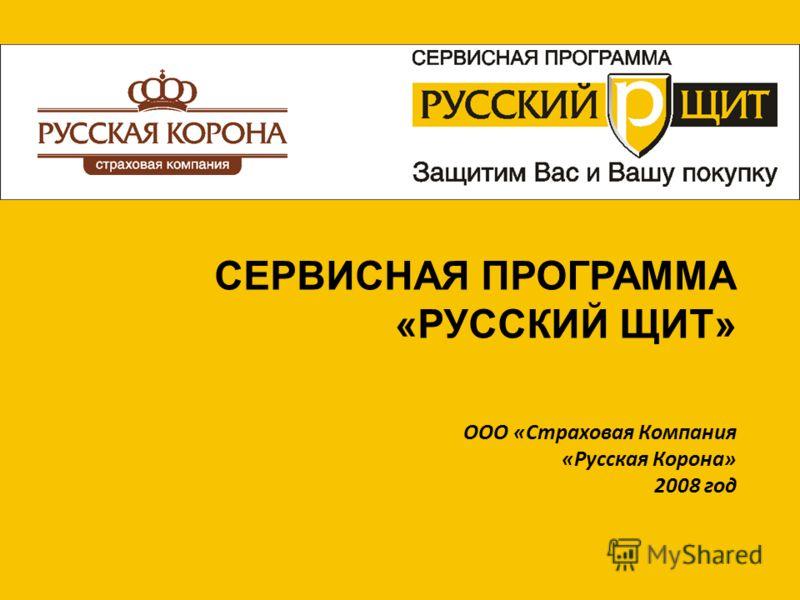ООО «Страховая Компания «Русская Корона» 2008 год СЕРВИСНАЯ ПРОГРАММА «РУССКИЙ ЩИТ»