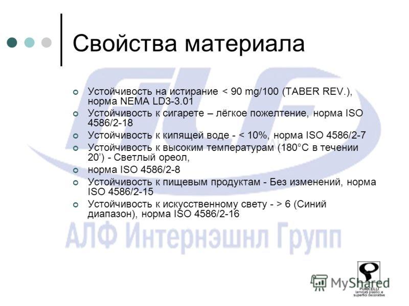 Свойства материала Устойчивость на истирание < 90 mg/100 (TABER REV.), норма NEMA LD3-3.01 Устойчивость к сигарете – лёгкое пожелтение, норма ISO 4586/2-18 Устойчивость к кипящей воде - < 10%, норма ISO 4586/2-7 Устойчивость к высоким температурам (1