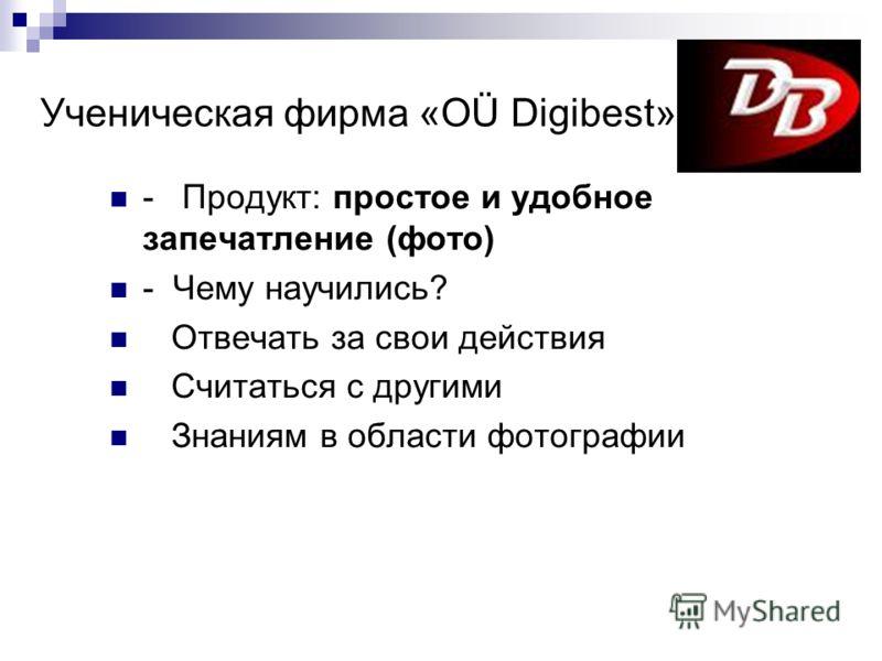 Ученическая фирма «OÜ Digibest» - Продукт: простое и удобное запечатление (фото) - Чему научились? Отвечать за свои действия Считаться с другими Знаниям в области фотографии