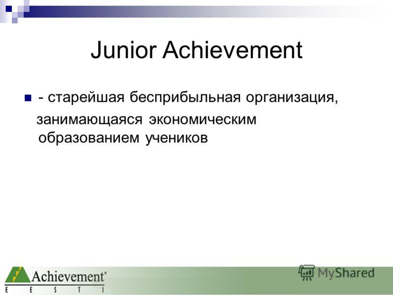 Junior Achievement - старейшая бесприбыльная организация, занимающаяся экономическим образованием учеников