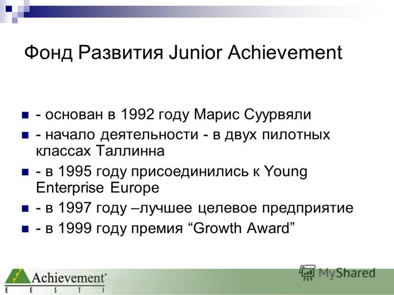 Фонд Развития Junior Achievement - основан в 1992 году Марис Суурвяли - начало деятельности - в двух пилотных классах Таллинна - в 1995 году присоединились к Young Enterprise Europe - в 1997 году –лучшее целевое предприятие - в 1999 году премия Growt