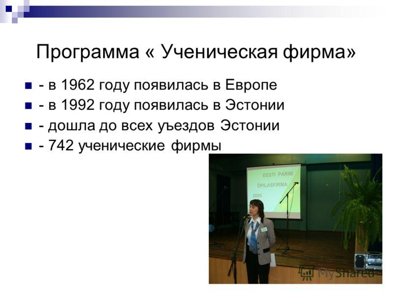 Программа « Ученическая фирма» - в 1962 году появилась в Европе - в 1992 году появилась в Эстонии - дошла до всех уъездов Эстонии - 742 ученические фирмы