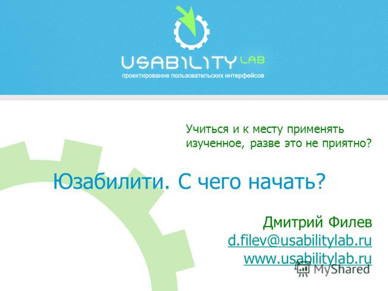 Дмитрий Филев d.filev@usabilitylab.ru www.usabilitylab.ru d.filev@usabilitylab.ru www.usabilitylab.ru Учиться и к месту применять изученное, разве это не приятно? Юзабилити. С чего начать?