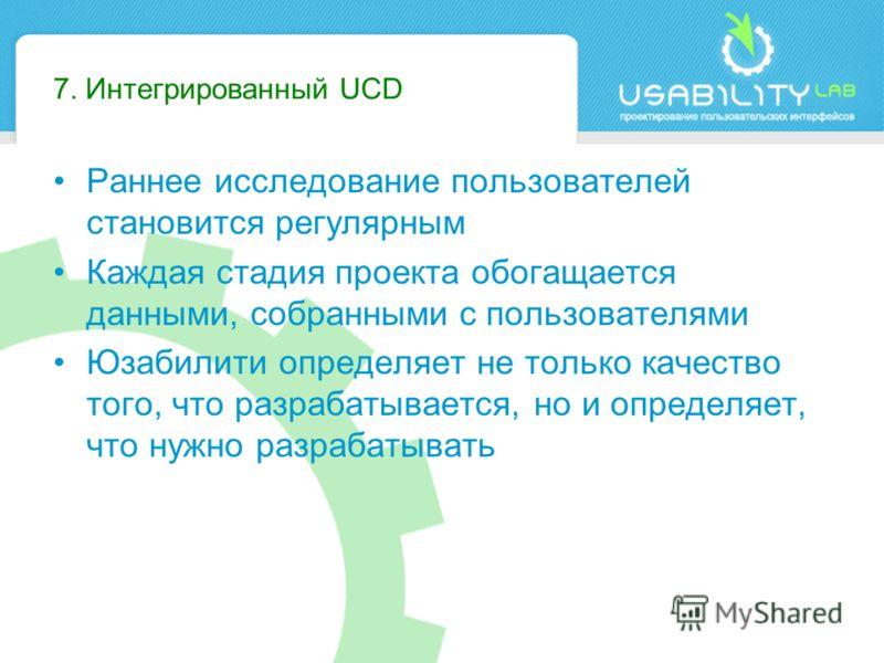 7. Интегрированный UCD Раннее исследование пользователей становится регулярным Каждая стадия проекта обогащается данными, собранными с пользователями Юзабилити определяет не только качество того, что разрабатывается, но и определяет, что нужно разраб