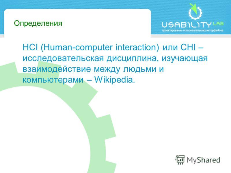 Определения HCI (Human-computer interaction) или CHI – исследовательская дисциплина, изучающая взаимодействие между людьми и компьютерами – Wikipedia.