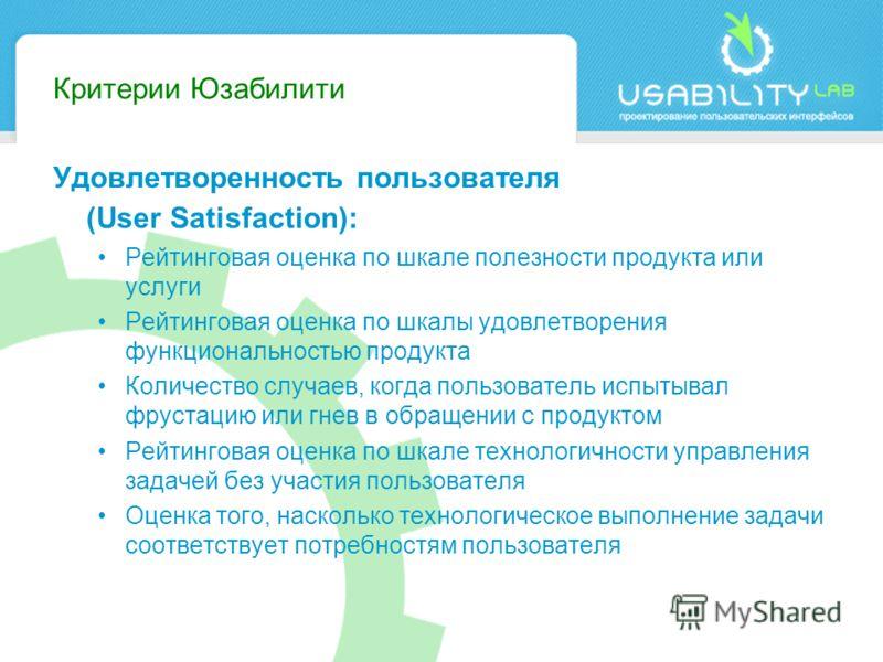 Критерии Юзабилити Удовлетворенность пользователя (User Satisfaction): Рейтинговая оценка по шкале полезности продукта или услуги Рейтинговая оценка по шкалы удовлетворения функциональностью продукта Количество случаев, когда пользователь испытывал ф