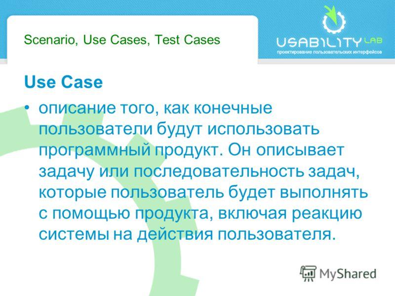 Scenario, Use Cases, Test Cases Use Case описание того, как конечные пользователи будут использовать программный продукт. Он описывает задачу или последовательность задач, которые пользователь будет выполнять с помощью продукта, включая реакцию систе