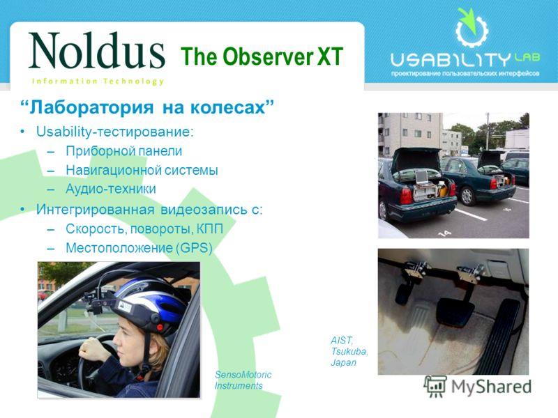 The Observer XT Лаборатория на колесах Usability-тестирование: –Приборной панели –Навигационной системы –Аудио-техники Интегрированная видеозапись с: –Скорость, повороты, КПП –Местоположение (GPS) SensoMotoric Instruments AIST, Tsukuba, Japan